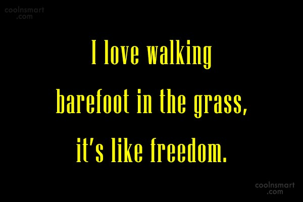 Nature Quote: I love walking barefoot in the grass,...