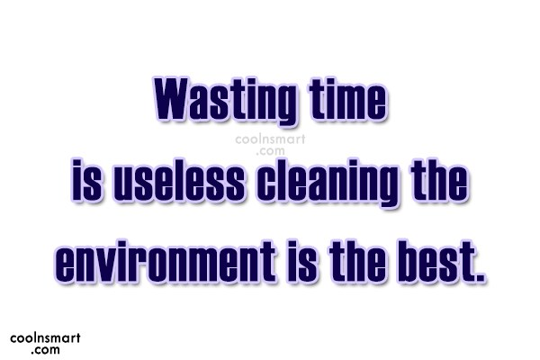 Environment Quote: Wasting time is useless cleaning the environment...