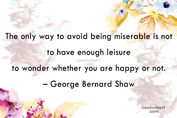 Quote: The only way to avoid being miserable...