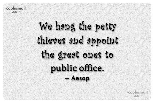 Quote: We hang the petty thieves and appoint...