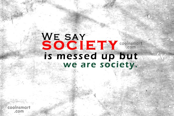 Society Quote: We say society is messed up but...