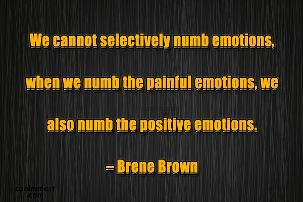 Quote: We cannot selectively numb emotions, when we...