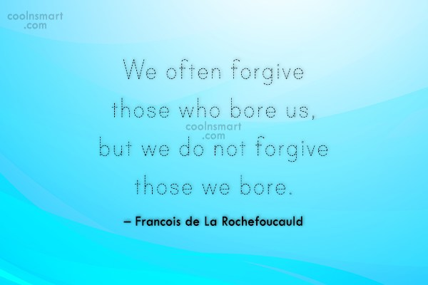 Quote: We often forgive those who bore us,...
