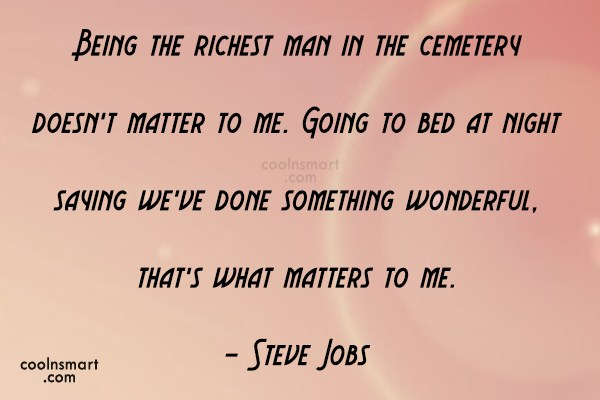 Quote: Being the richest man in the cemetery...