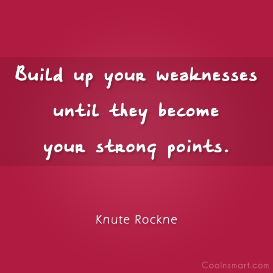 Weakness Quote: Build up your weaknesses until they become...