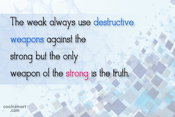 Weapons Quote: The weak always use destructive weapons against...