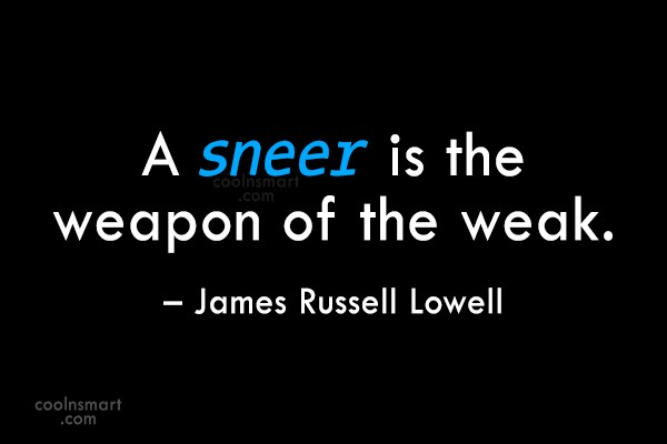 Quote: A sneer is the weapon of the...