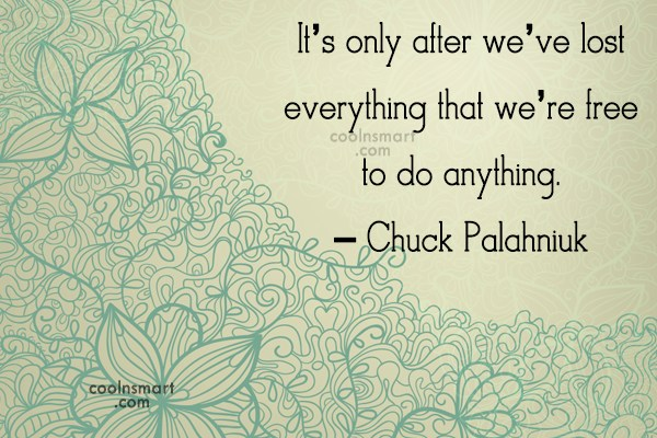 Quote: It's only after we've lost everything that...