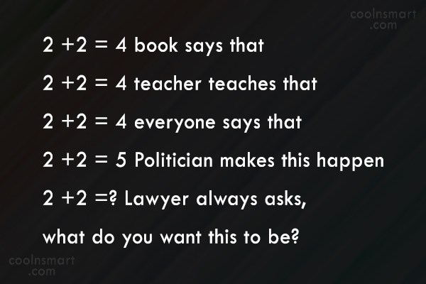 Lawyer Quote: 2 +2 = 4 book says that...
