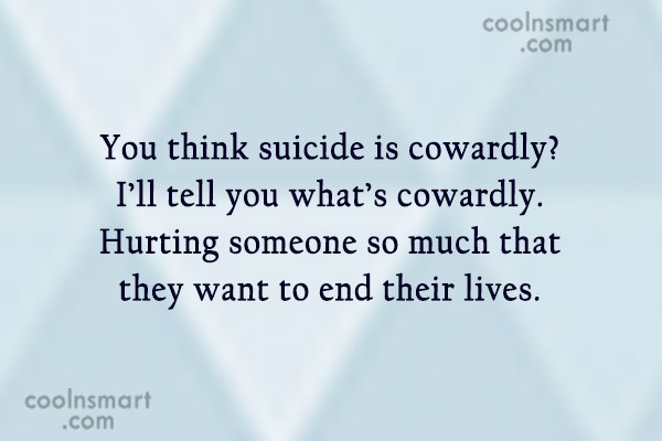 Bullying Quote: You think suicide is cowardly? I'll tell...