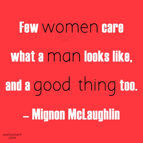 Quote: Few women care what a man looks...