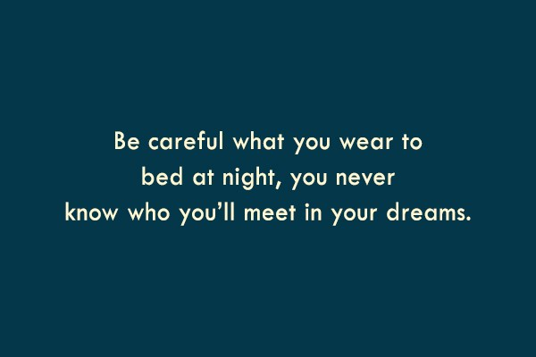 Dream Quote: Be careful what you wear to bed...