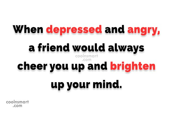 Depression Quote: When depressed and angry, a friend would...