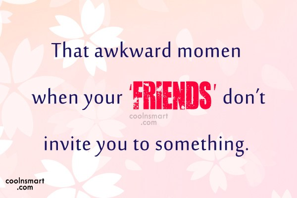 Funny Awkward Moments Quote: That awkward moment when your 'friends' don't...