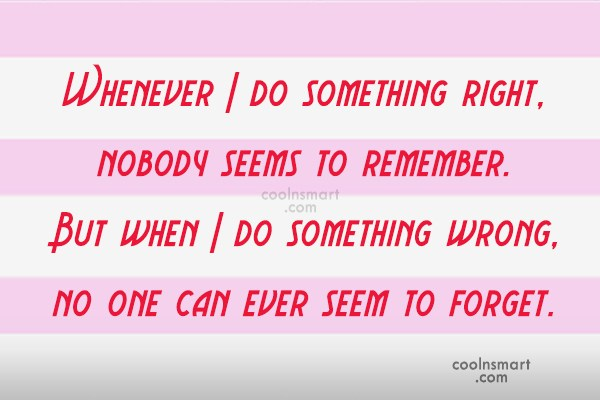 Mistake Quote: Whenever I do something right, nobody seems...