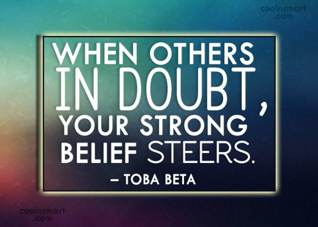 Quote: When others in doubt, your strong belief...
