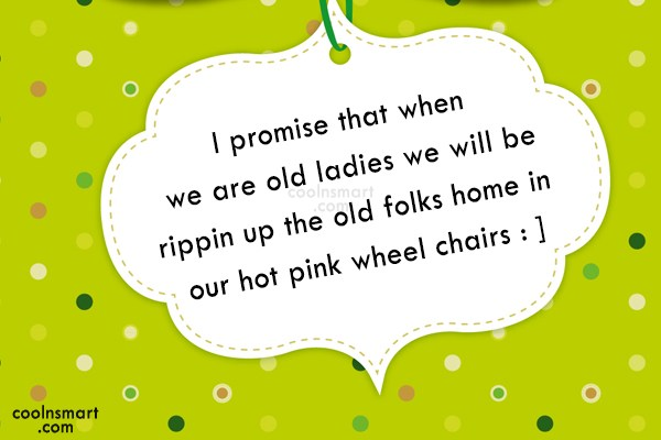 Best Friend Quote: I promise that when we are old...