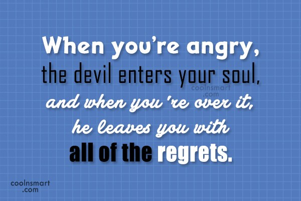 Quote: When you're angry, the devil enters your...