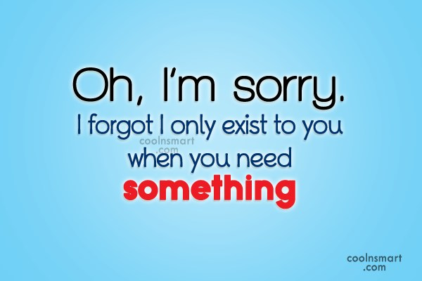 Selfishness Quote: Oh, I'm sorry. I forgot I only...