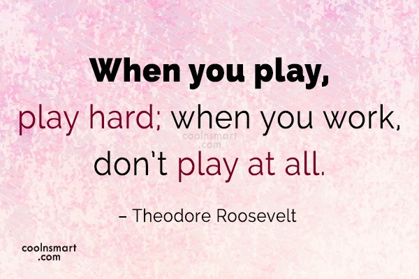 Quote: When you play, play hard; when you...