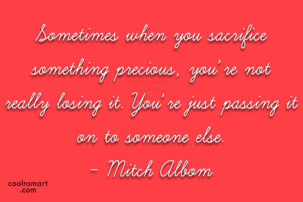 Quote: Sometimes when you sacrifice something precious, you're...