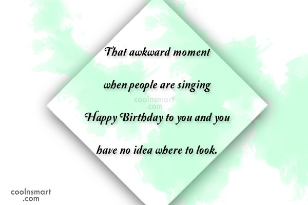 Funny Birthday Quotes Quote: That awkward moment when people are singing...