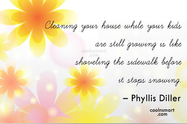 Quote: Cleaning your house while your kids are...