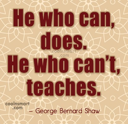 Quote: He who can, does. He who can't,...