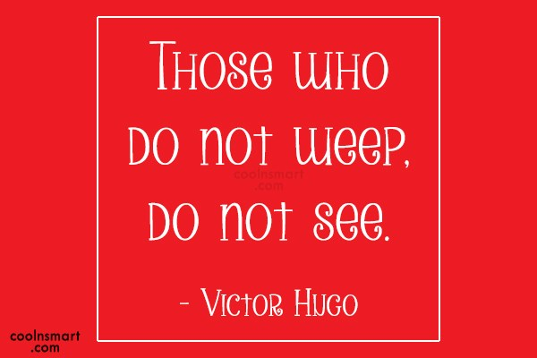 Quote: Those who do not weep, do not...