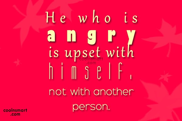 Anger Quote: He who is angry is upset with...