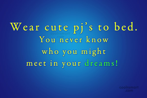 Sleep Quote: Wear cute pj's to bed. You never...
