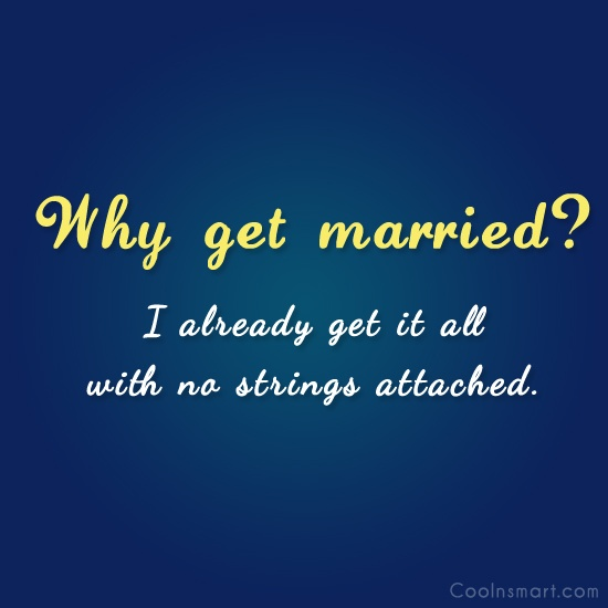 Why get married? I already get it...