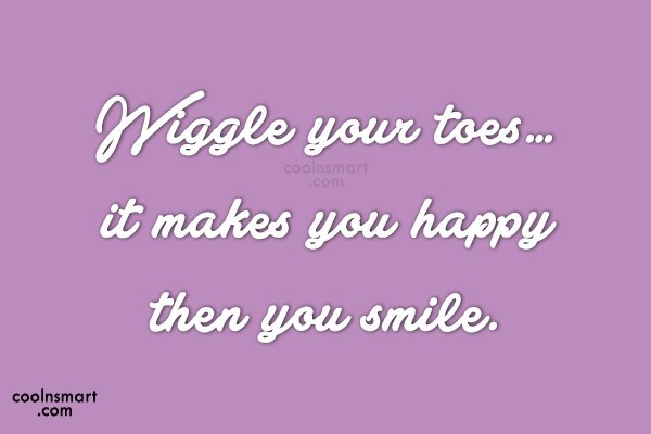 Smile Quote: Wiggle your toes…it makes you happy then...