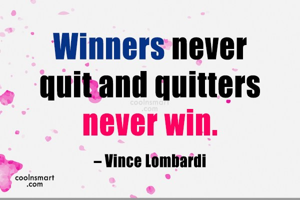 Quote: Winners never quit and quitters never win....