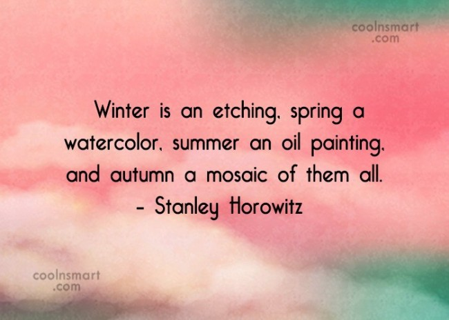 Quote: Winter is an etching, spring a watercolor,...