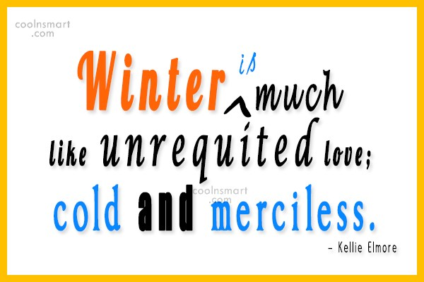 Winter Quote: Winter is much like unrequited love; cold...