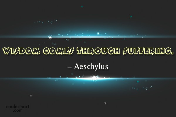 Suffering Quote: Wisdom comes through suffering. – Aeschylus