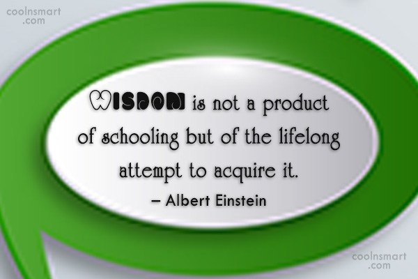 School Quote: Wisdom is not a product of schooling...