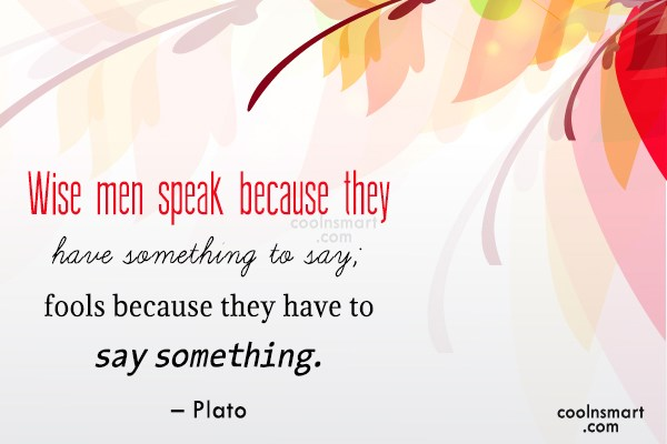 Quote: Wise men speak because they have something...