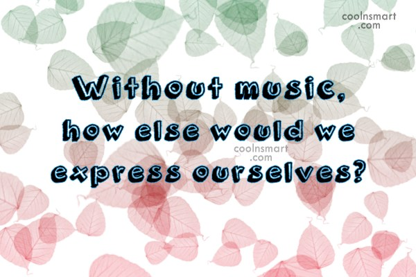 Music Quote: Without music, how else would we express...