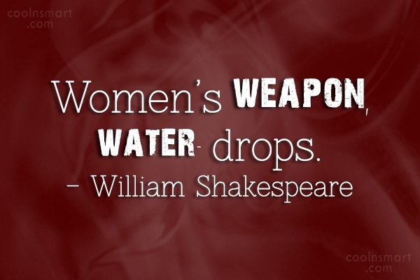 Weapons Quote: Women's weapon, water- drops. – William Shakespeare