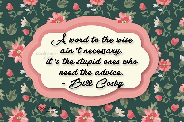 Quote: A word to the wise ain't necessary,...