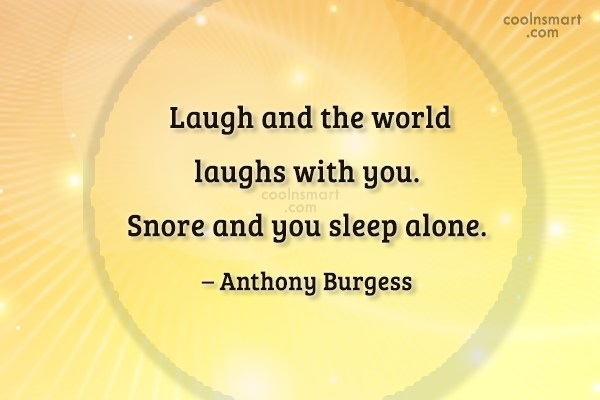 Quote: Laugh and the world laughs with you....
