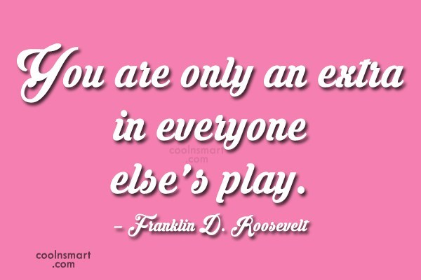 Quote: You are only an extra in everyone...