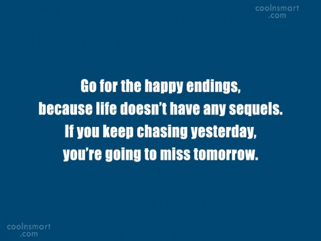 Stupid Quote: Go for the happy endings, because life...