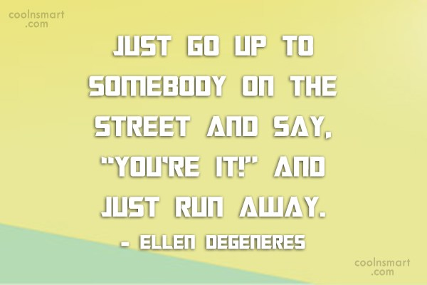 Quote: Just go up to somebody on the...