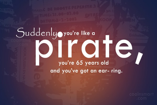 Pirate Quote: Suddenly you're like a pirate, you're 65...