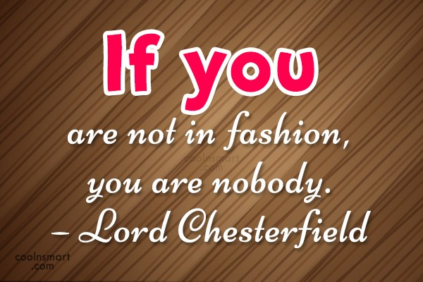 Quote: If you are not in fashion, you...