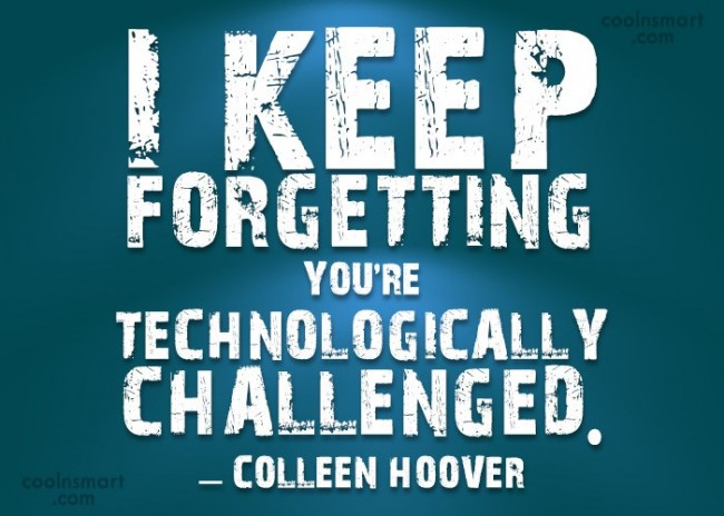 Technology Quote: I keep forgetting you're technologically challenged. –...