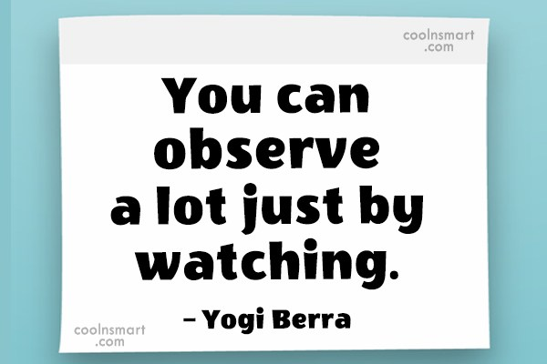 Quote: You can observe a lot just by...